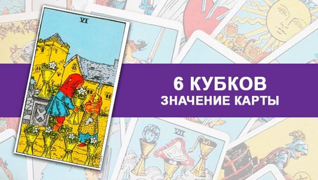 6 Кубков (Шестерка Чаш): значение аркана Таро, сочетания с другими картами, толкование в гаданиях и раскладах, перевернутая и прямая