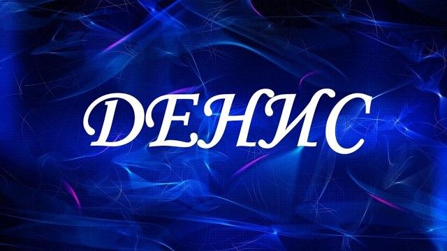 Денис (Ден, Дэни): значение имени, характер и судьба, происхождение и толкование, совместимость в любви